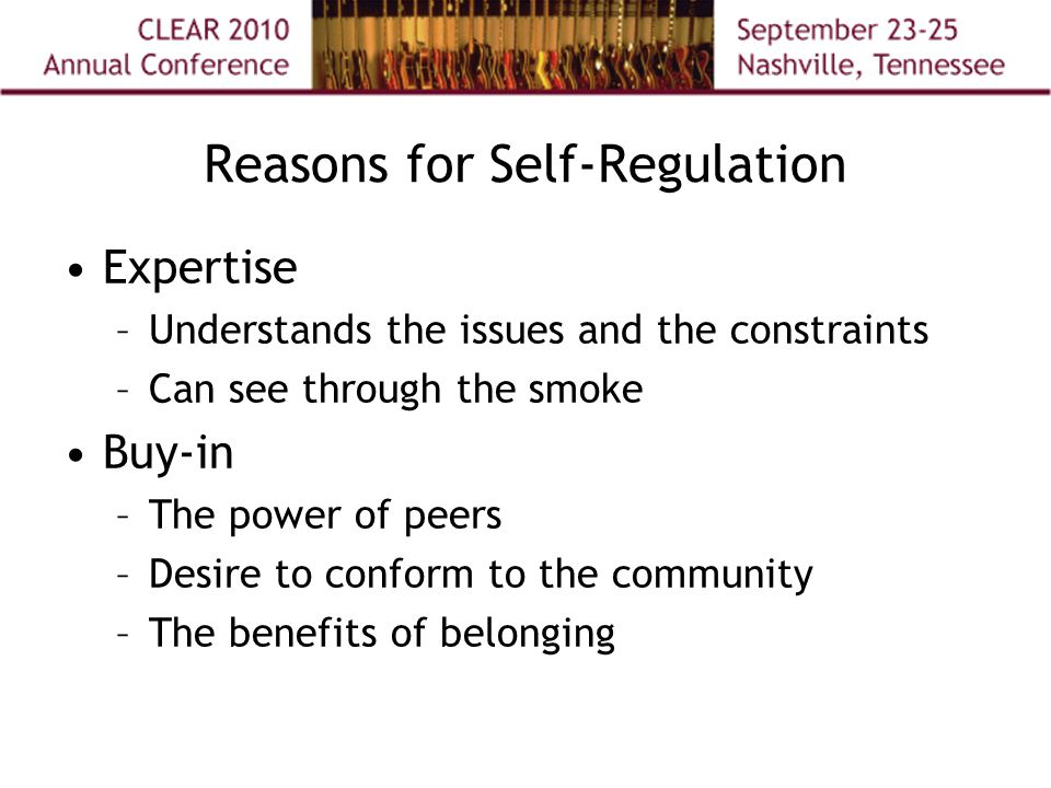 Reasons for Self-Regulation Expertise –Understands the issues and the constraints –Can see through the smoke Buy-in –The power of peers –Desire to conform to the community –The benefits of belonging