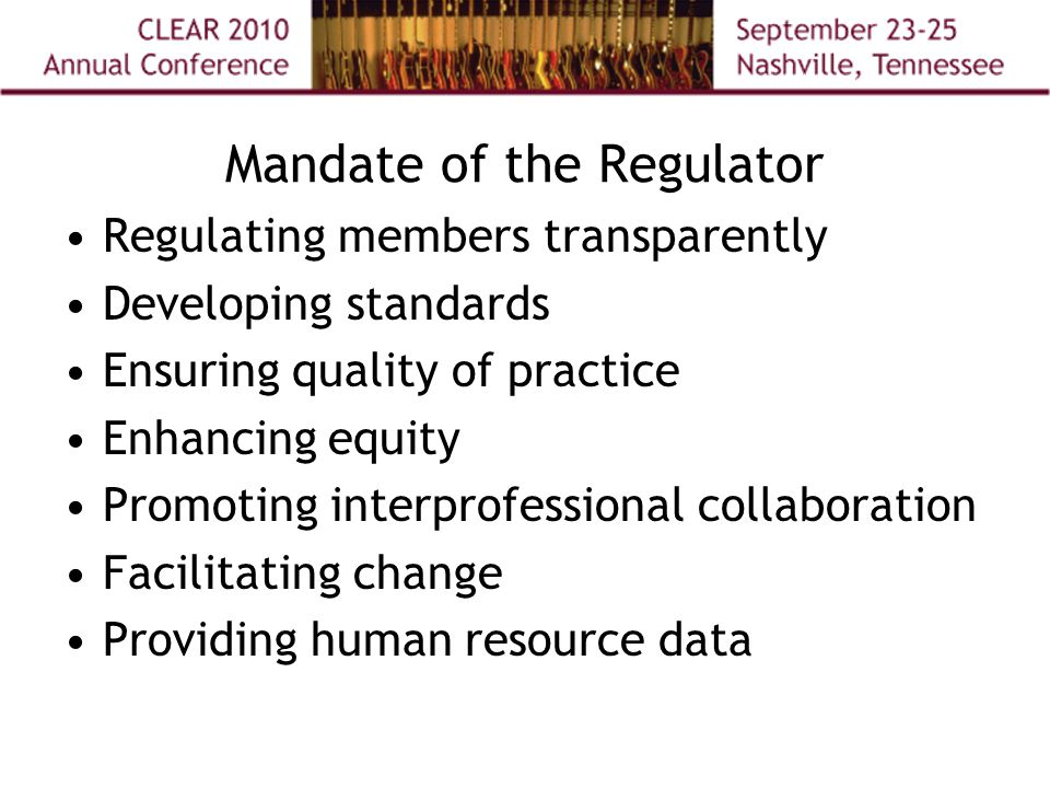 Mandate of the Regulator Regulating members transparently Developing standards Ensuring quality of practice Enhancing equity Promoting interprofessional collaboration Facilitating change Providing human resource data