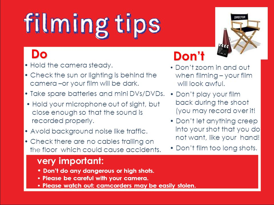 Do Do Hold the camera steady. Check the sun or lighting is behind the camera –or your film will be dark. Take spare batteries and mini DVs/DVDs. Hold