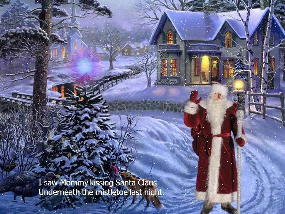 Its Christmas time again Can t wait to hear those sleigh bells ringing I saw Mommy kissing Santa Claus Underneath the mistletoe last night.