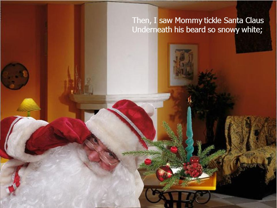 Then, I saw Mommy tickle Santa Claus Underneath his beard so snowy white;