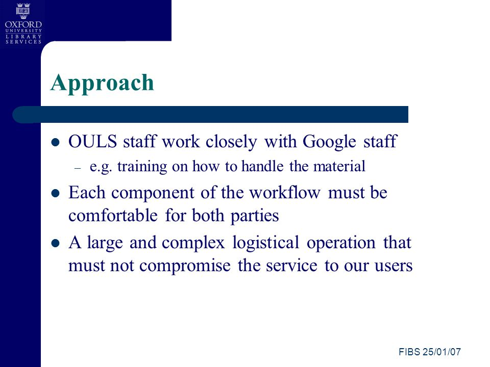 FIBS 25/01/07 Approach OULS staff work closely with Google staff – e.g.