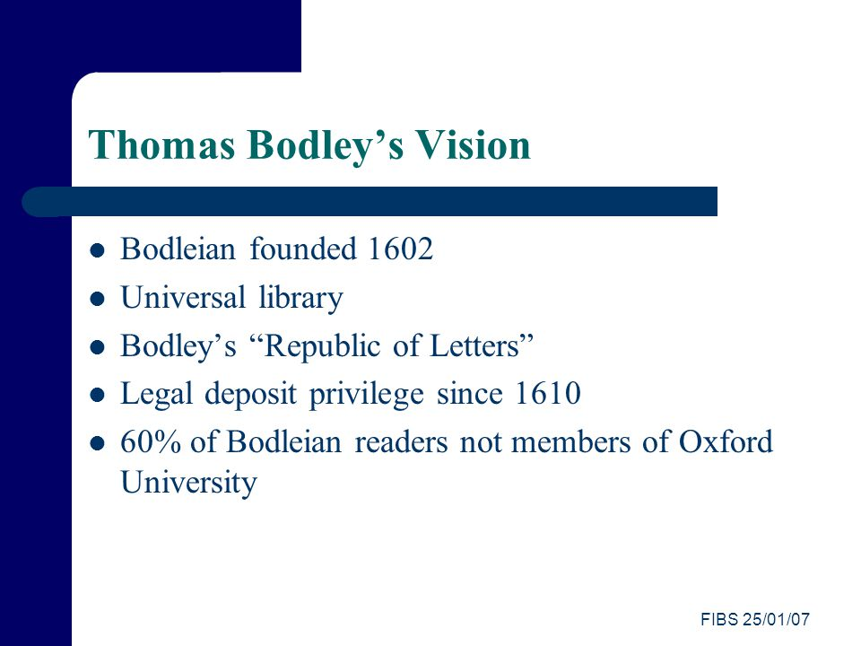 FIBS 25/01/07 Thomas Bodley's Vision Bodleian founded 1602 Universal library Bodley's Republic of Letters Legal deposit privilege since 1610 60% of Bodleian readers not members of Oxford University