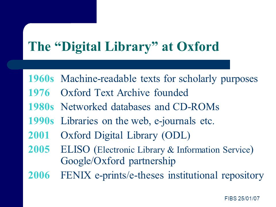 FIBS 25/01/07 The Digital Library at Oxford 1960s Machine-readable texts for scholarly purposes 1976 Oxford Text Archive founded 1980s Networked databases and CD-ROMs 1990s Libraries on the web, e-journals etc.