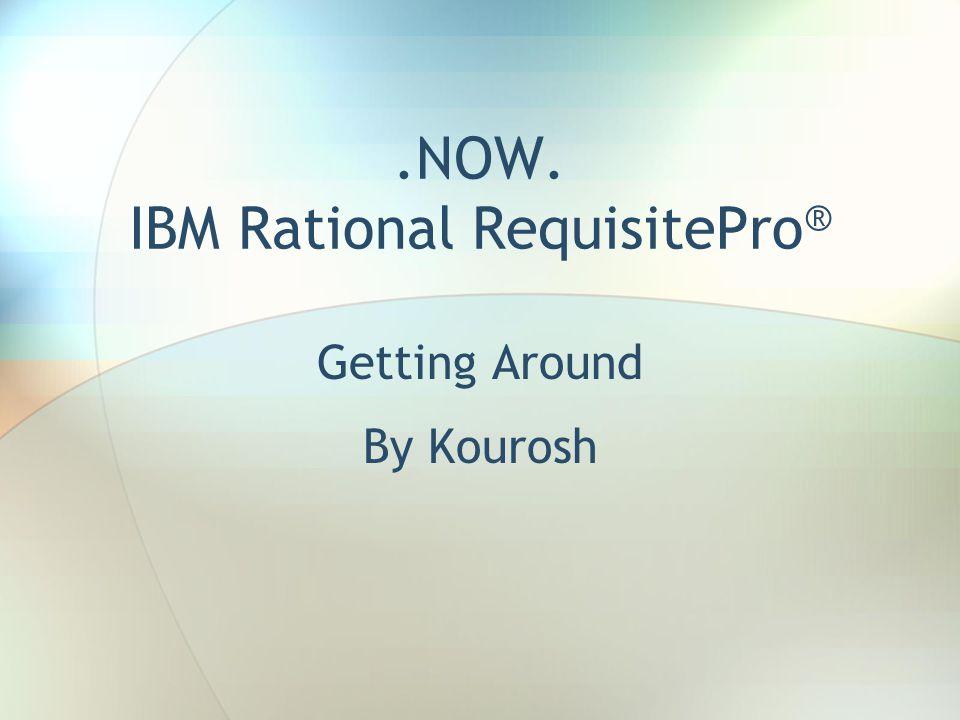 .NOW. IBM Rational RequisitePro ® Getting Around By Kourosh