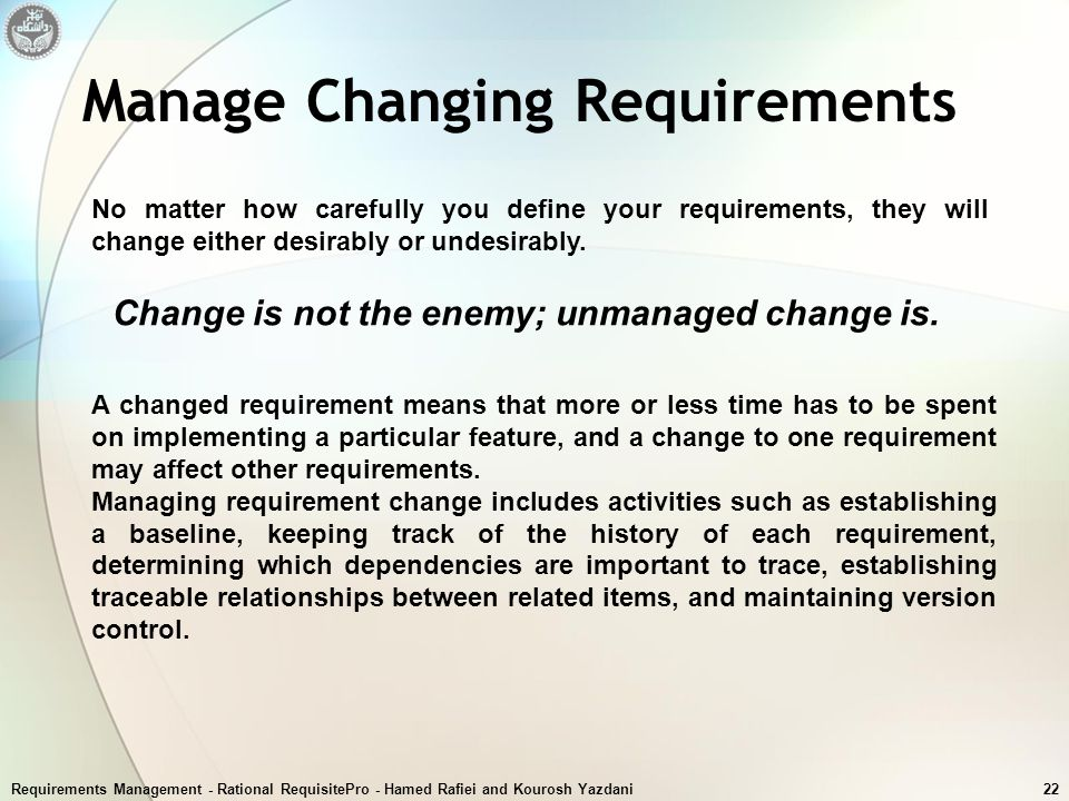 Requirements Management - Rational RequisitePro - Hamed Rafiei and Kourosh Yazdani22 Manage Changing Requirements No matter how carefully you define y