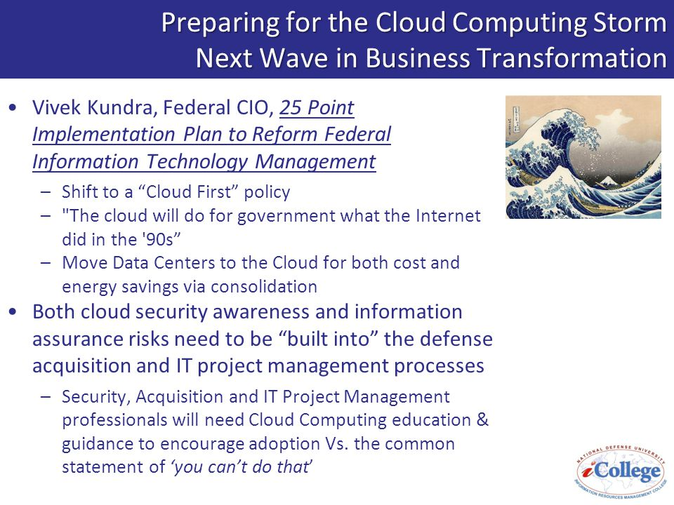 Preparing for the Cloud Computing Storm Next Wave in Business Transformation Vivek Kundra, Federal CIO, 25 Point Implementation Plan to Reform Federal Information Technology Management –Shift to a Cloud First policy – The cloud will do for government what the Internet did in the 90s –Move Data Centers to the Cloud for both cost and energy savings via consolidation Both cloud security awareness and information assurance risks need to be built into the defense acquisition and IT project management processes –Security, Acquisition and IT Project Management professionals will need Cloud Computing education & guidance to encourage adoption Vs.