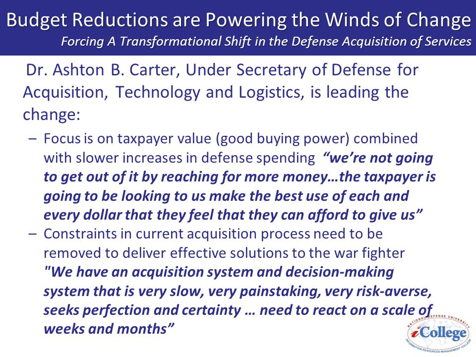 Budget Reductions are Powering the Winds of Change Forcing A Transformational Shift in the Defense Acquisition of Services –Pentagon spends $200 billion a year on the acquisition of services, yet the $100 billion spent on acquisitions always gets the most attention Service agreements are often made by people whose principal skills often are not in acquisitions It's not surprising that they're not very good at it Over time, it s hollowing out our own capability too much thinking by RFP processes.