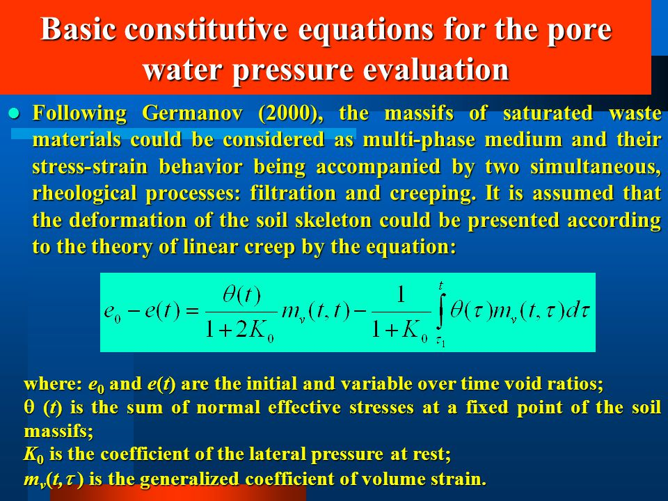 Basic constitutive equations for the pore water pressure evaluation Following Germanov (2000), the massifs of saturated waste materials could be considered as multi-phase medium and their stress-strain behavior being accompanied by two simultaneous, rheological processes: filtration and creeping.