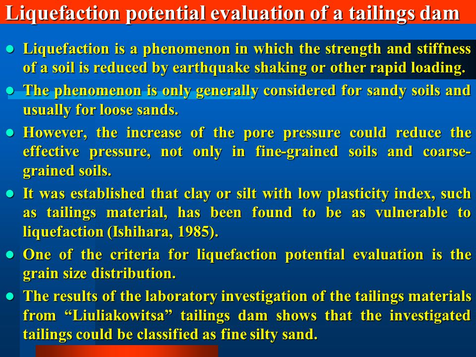 Liquefaction potential evaluation of a tailings dam Liquefaction is a phenomenon in which the strength and stiffness of a soil is reduced by earthquake shaking or other rapid loading.