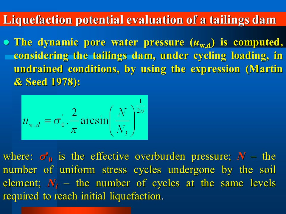 Liquefaction potential evaluation of a tailings dam The dynamic pore water pressure (u w,d ) is computed, considering the tailings dam, under cycling loading, in undrained conditions, by using the expression (Martin & Seed 1978): The dynamic pore water pressure (u w,d ) is computed, considering the tailings dam, under cycling loading, in undrained conditions, by using the expression (Martin & Seed 1978): where:  0 is the effective overburden pressure; N – the number of uniform stress cycles undergone by the soil element; N l – the number of cycles at the same levels required to reach initial liquefaction.