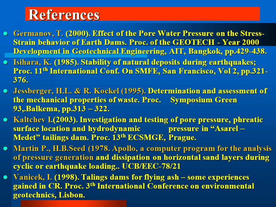 References Germanov, T. (2000). Effect of the Pore Water Pressure on the Stress- Strain behavior of Earth Dams. Proc. of the GEOTECH - Year 2000 Devel