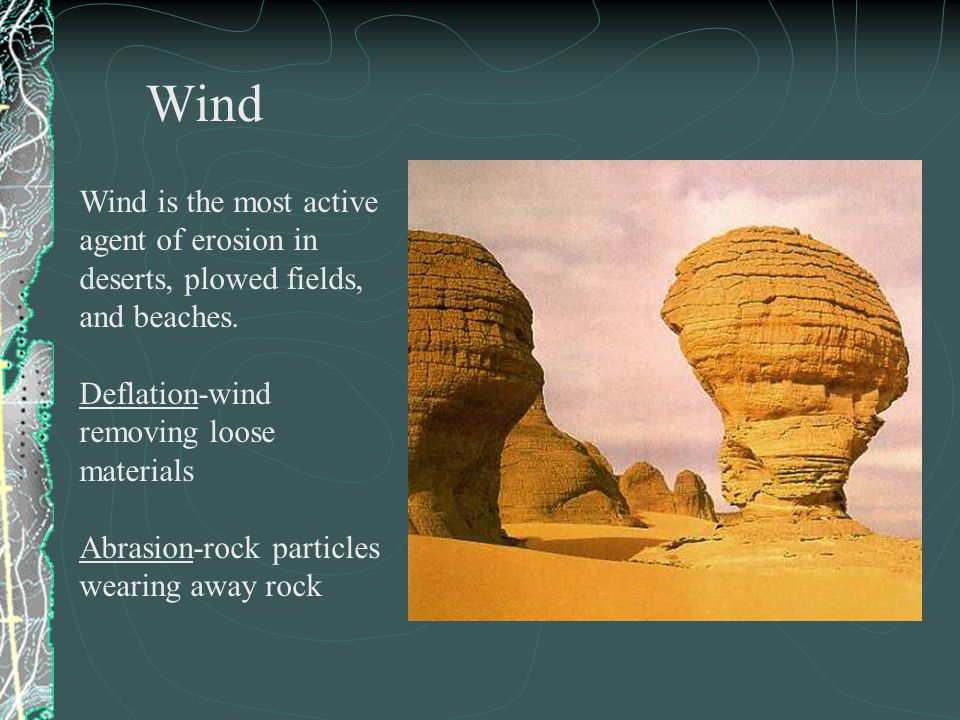Wind is the most active agent of erosion in deserts, plowed fields, and beaches.