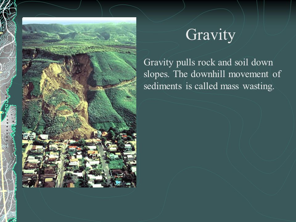 Gravity pulls rock and soil down slopes. The downhill movement of sediments is called mass wasting.