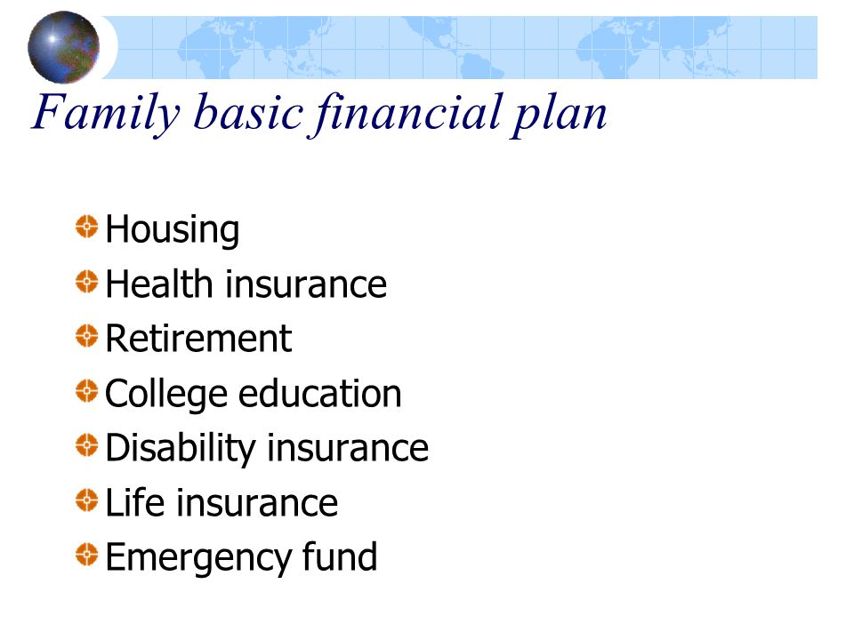 Family basic financial plan Housing Health insurance Retirement College education Disability insurance Life insurance Emergency fund