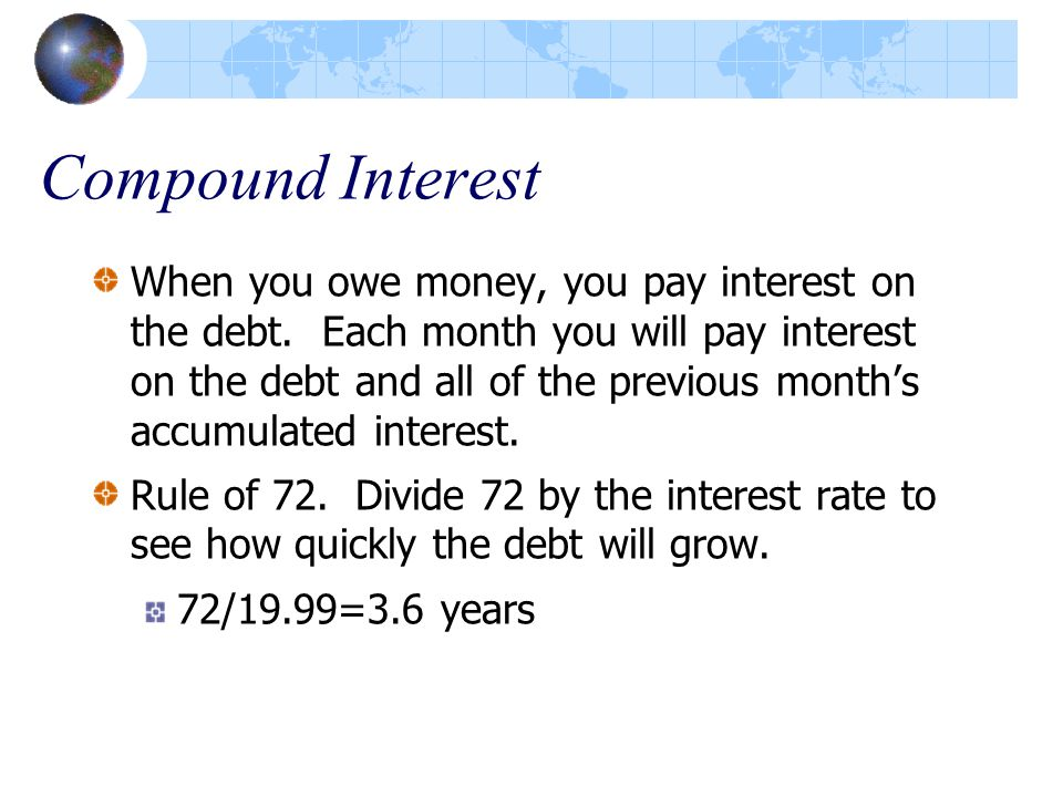 Compound Interest When you owe money, you pay interest on the debt.