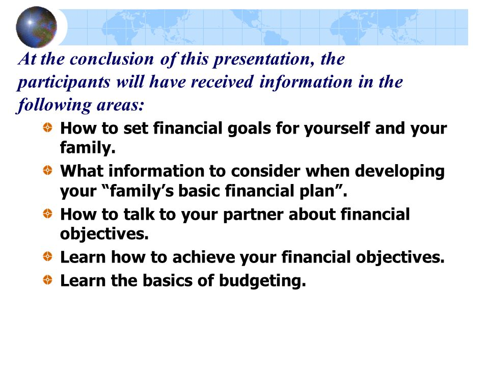At the conclusion of this presentation, the participants will have received information in the following areas: How to set financial goals for yourself and your family.