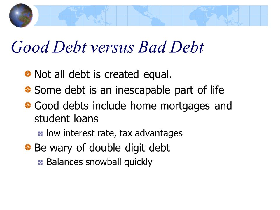 Good Debt versus Bad Debt Not all debt is created equal. Some debt is an inescapable part of life Good debts include home mortgages and student loans