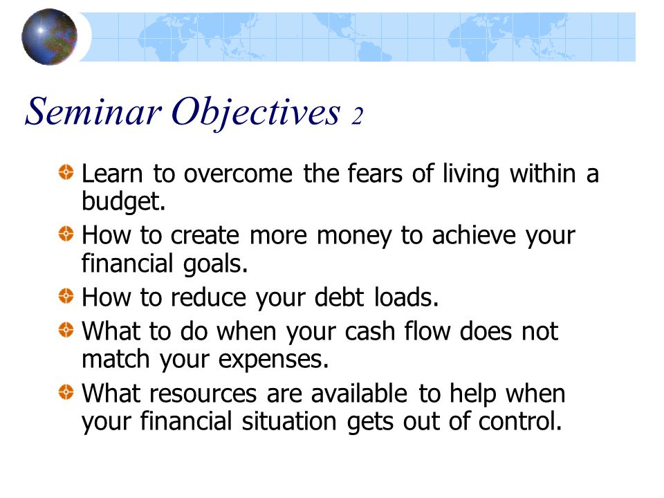 Seminar Objectives 2 Learn to overcome the fears of living within a budget.