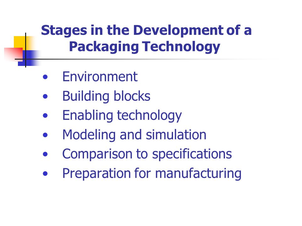 Stages in the Development of a Packaging Technology Environment Building blocks Enabling technology Modeling and simulation Comparison to specificatio