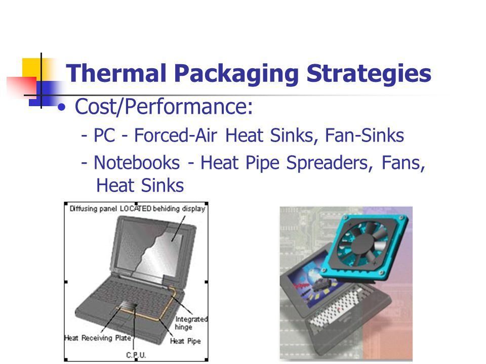Thermal Packaging Strategies Cost/Performance: - PC - Forced-Air Heat Sinks, Fan-Sinks - Notebooks - Heat Pipe Spreaders, Fans, Heat Sinks