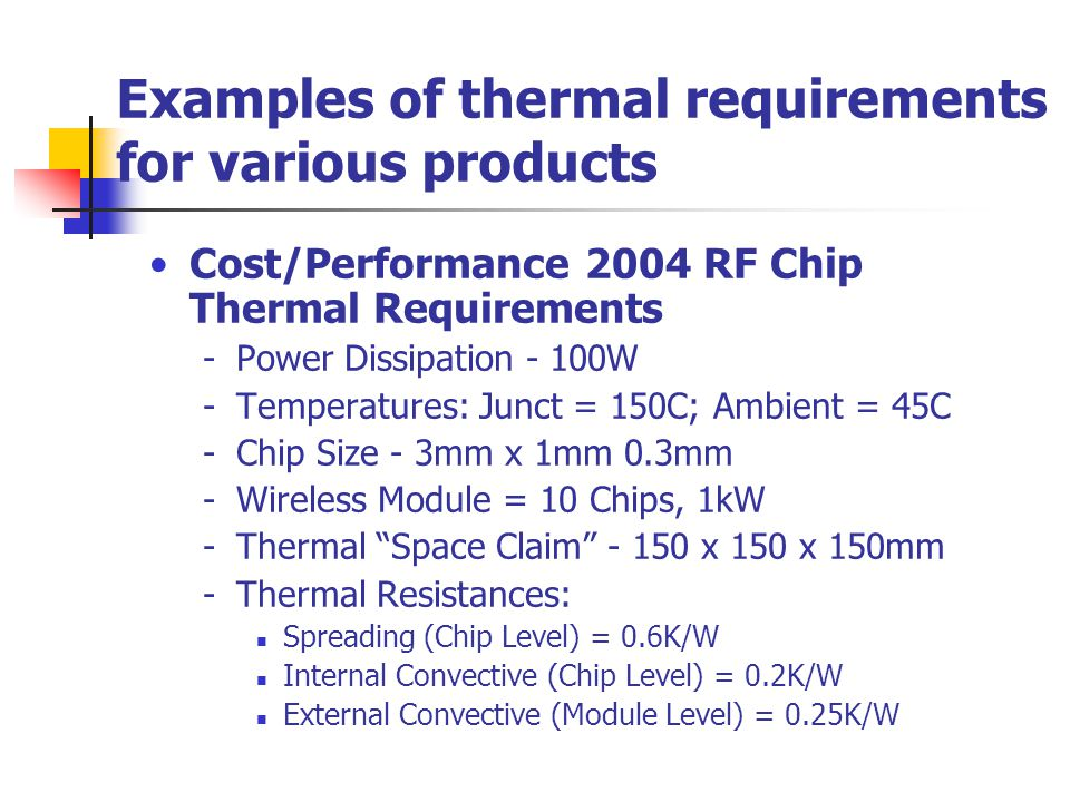 Examples of thermal requirements for various products Cost/Performance 2004 RF Chip Thermal Requirements -Power Dissipation - 100W -Temperatures: Junc