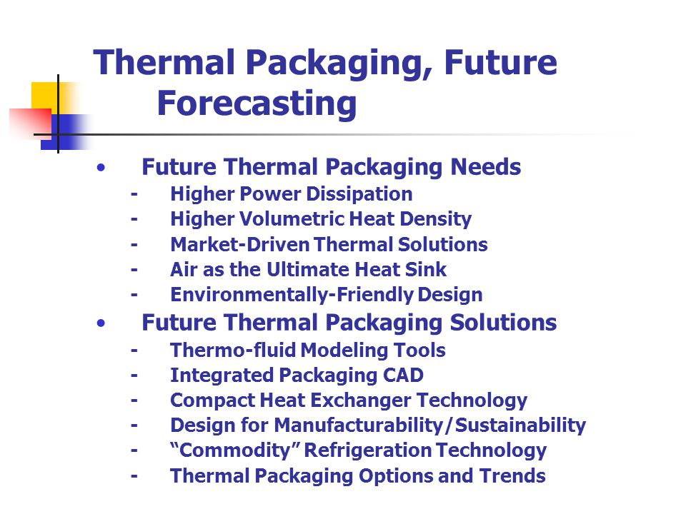 Thermal Packaging, Future Forecasting Future Thermal Packaging Needs -Higher Power Dissipation -Higher Volumetric Heat Density -Market-Driven Thermal