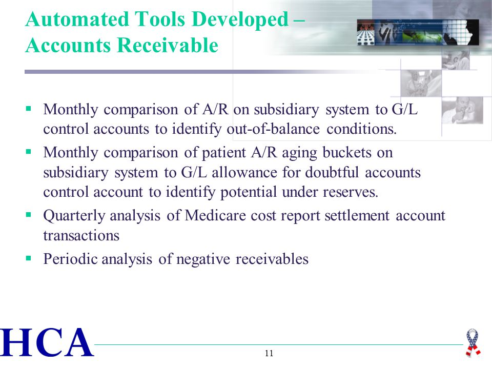 11 Automated Tools Developed – Accounts Receivable  Monthly comparison of A/R on subsidiary system to G/L control accounts to identify out-of-balance conditions.