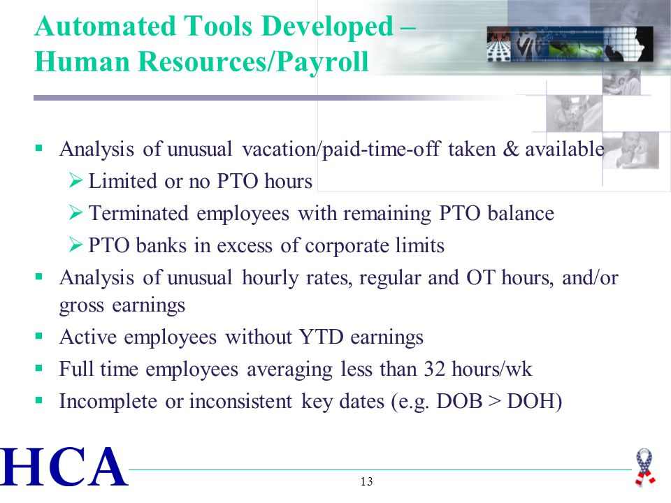 13 Automated Tools Developed – Human Resources/Payroll  Analysis of unusual vacation/paid-time-off taken & available  Limited or no PTO hours  Terminated employees with remaining PTO balance  PTO banks in excess of corporate limits  Analysis of unusual hourly rates, regular and OT hours, and/or gross earnings  Active employees without YTD earnings  Full time employees averaging less than 32 hours/wk  Incomplete or inconsistent key dates (e.g.