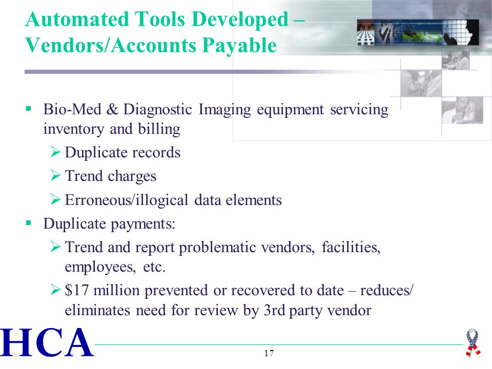 17 Automated Tools Developed – Vendors/Accounts Payable  Bio-Med & Diagnostic Imaging equipment servicing inventory and billing  Duplicate records  Trend charges  Erroneous/illogical data elements  Duplicate payments:  Trend and report problematic vendors, facilities, employees, etc.