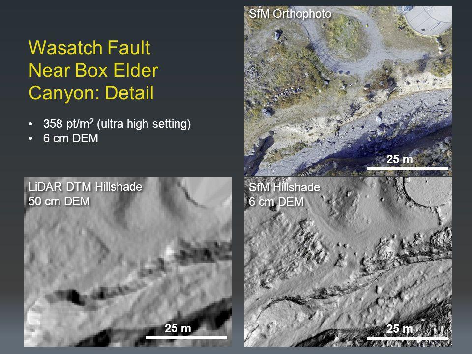 Wasatch Fault Near Box Elder Canyon: Detail SfM Orthophoto SfM Hillshade 6 cm DEM SfM Hillshade 6 cm DEM LiDAR DTM Hillshade 50 cm DEM LiDAR DTM Hillshade 50 cm DEM 358 pt/m 2 (ultra high setting) 6 cm DEM 25 m