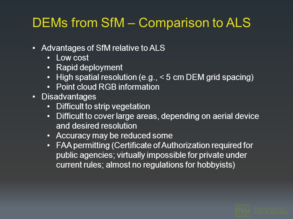 DEMs from SfM – Comparison to ALS Advantages of SfM relative to ALS Low cost Rapid deployment High spatial resolution (e.g., < 5 cm DEM grid spacing) Point cloud RGB information Disadvantages Difficult to strip vegetation Difficult to cover large areas, depending on aerial device and desired resolution Accuracy may be reduced some FAA permitting (Certificate of Authorization required for public agencies; virtually impossible for private under current rules; almost no regulations for hobbyists)
