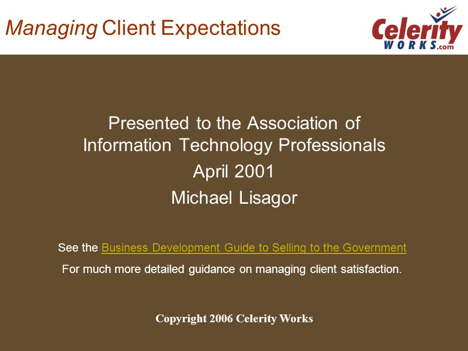 Managing Client Expectations Presented to the Association of Information Technology Professionals April 2001 Michael Lisagor Copyright 2006 Celerity Works See the Business Development Guide to Selling to the GovernmentBusiness Development Guide to Selling to the Government For much more detailed guidance on managing client satisfaction.