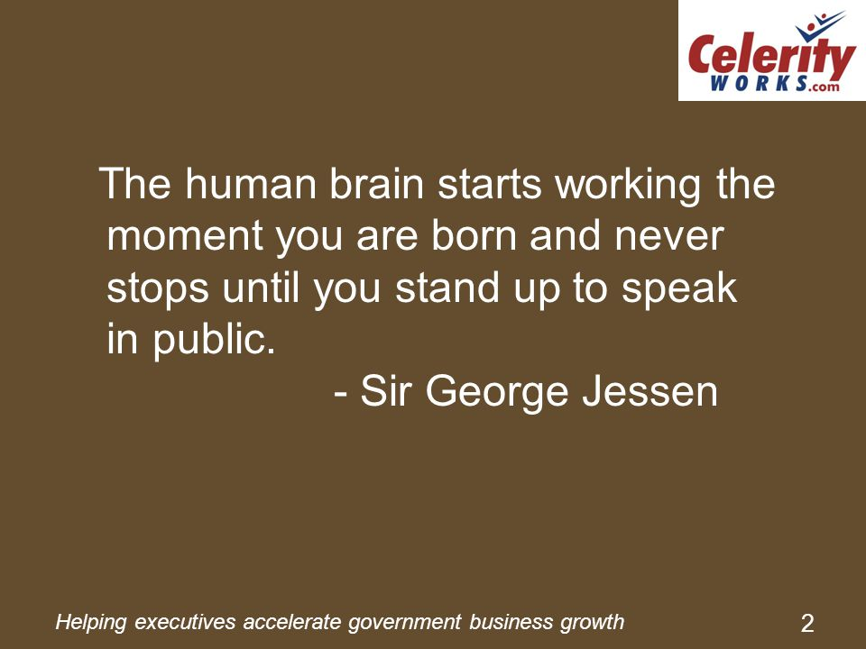Helping executives accelerate government business growth 2 The human brain starts working the moment you are born and never stops until you stand up to speak in public.