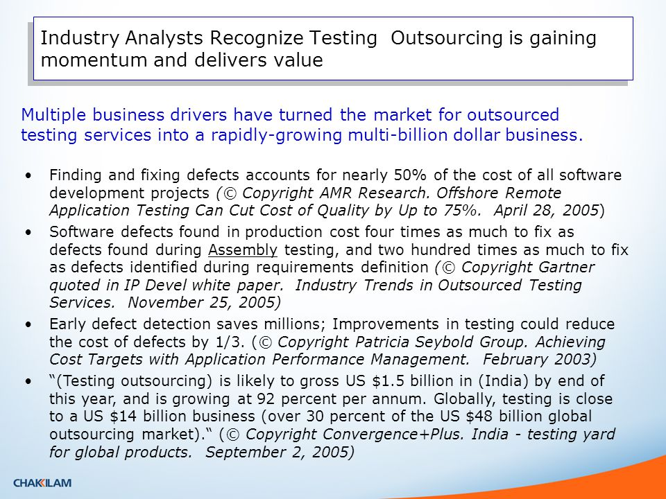 Industry Analysts Recognize Testing Outsourcing is gaining momentum and delivers value Multiple business drivers have turned the market for outsourced testing services into a rapidly-growing multi-billion dollar business.