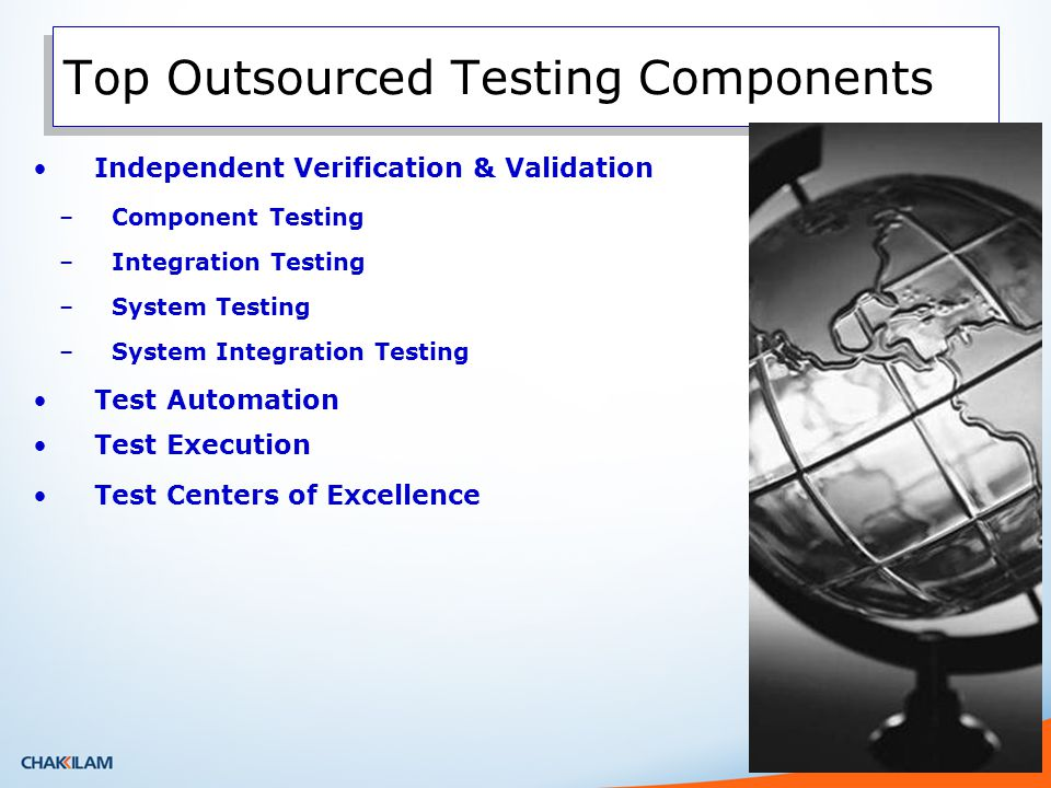Trends in Test Outsourcing – where is work executed 5-10% Co-located with the client 5-10% Nearshore (same time zone) 80%+ Low cost global centers Client Site Client & Business user communication Help Desk Communication New Release and Enhancement Planning and Management User Acceptance Testing Support Offshore Test Automation Test Execution Defect Management Nearshore Application Integration Testing Defect Preventions Local 3 rd party product testing needs Process Design per Client site requests Other QA activities