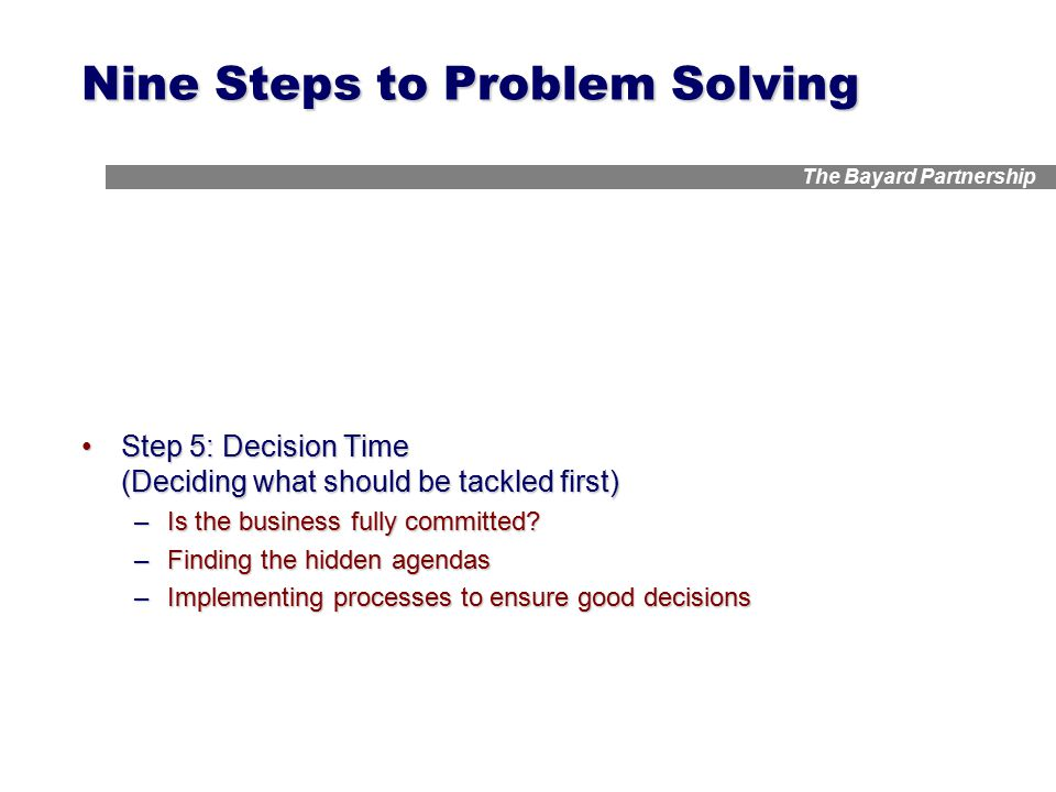 The Bayard Partnership Nine Steps to Problem Solving Step 5: Decision Time (Deciding what should be tackled first)Step 5: Decision Time (Deciding what should be tackled first) –Is the business fully committed.