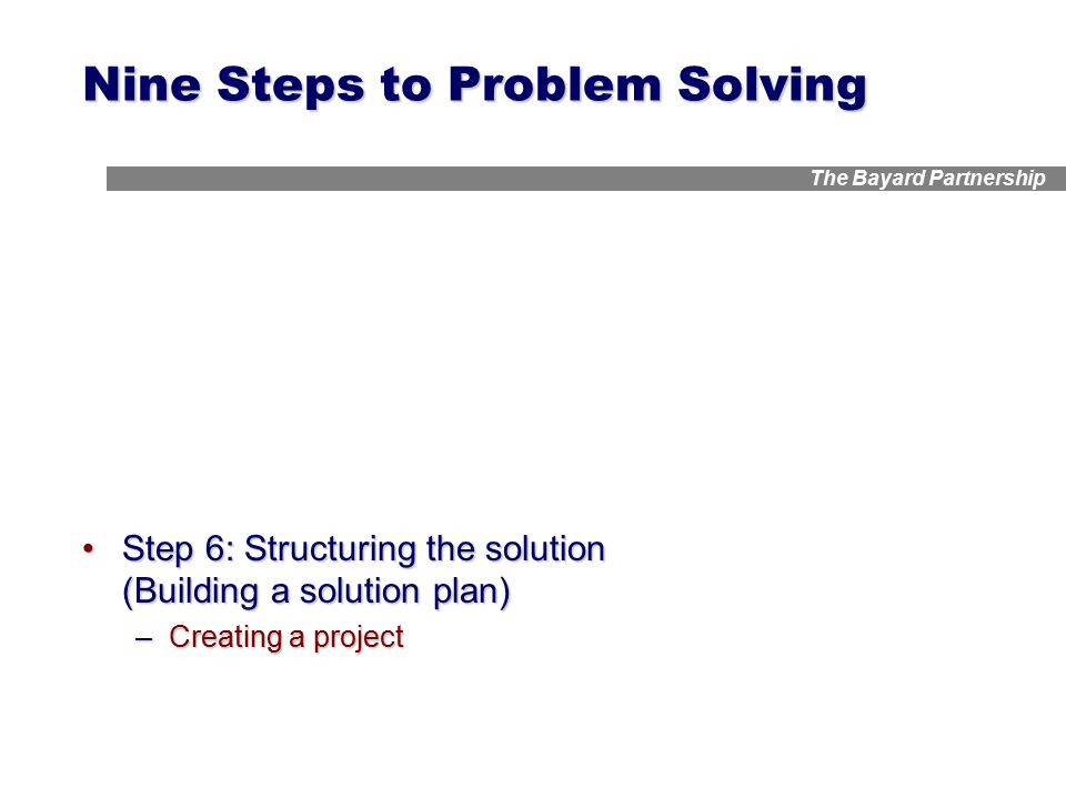 The Bayard Partnership Nine Steps to Problem Solving Step 6: Structuring the solution (Building a solution plan)Step 6: Structuring the solution (Building a solution plan) –Creating a project