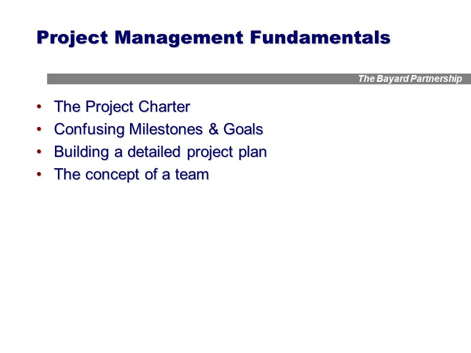 The Bayard Partnership Project Management Fundamentals The Project CharterThe Project Charter Confusing Milestones & GoalsConfusing Milestones & Goals Building a detailed project planBuilding a detailed project plan The concept of a teamThe concept of a team