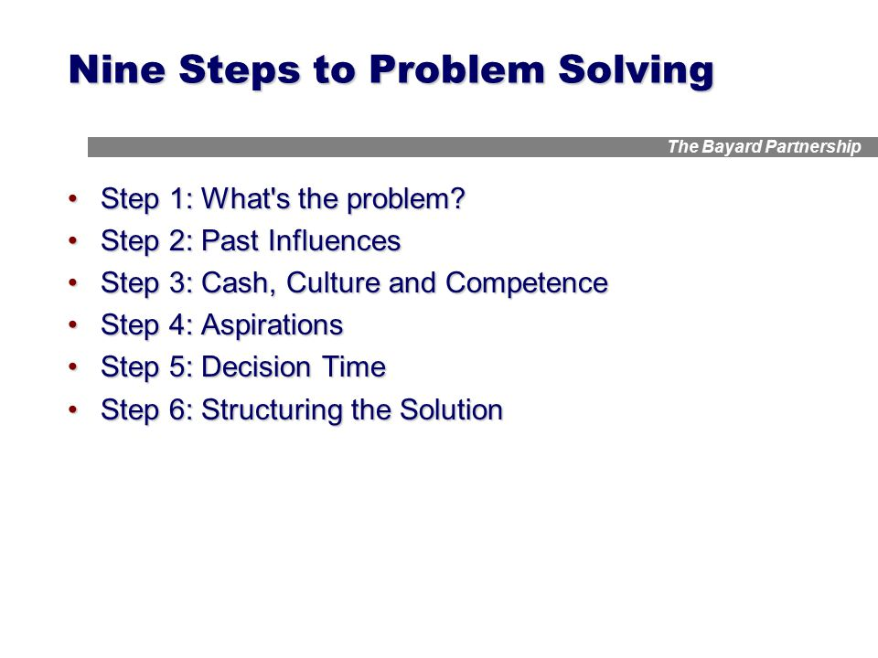 The Bayard Partnership Nine Steps to Problem Solving Step 1: What's the problem?Step 1: What's the problem? Step 2: Past InfluencesStep 2: Past Influe