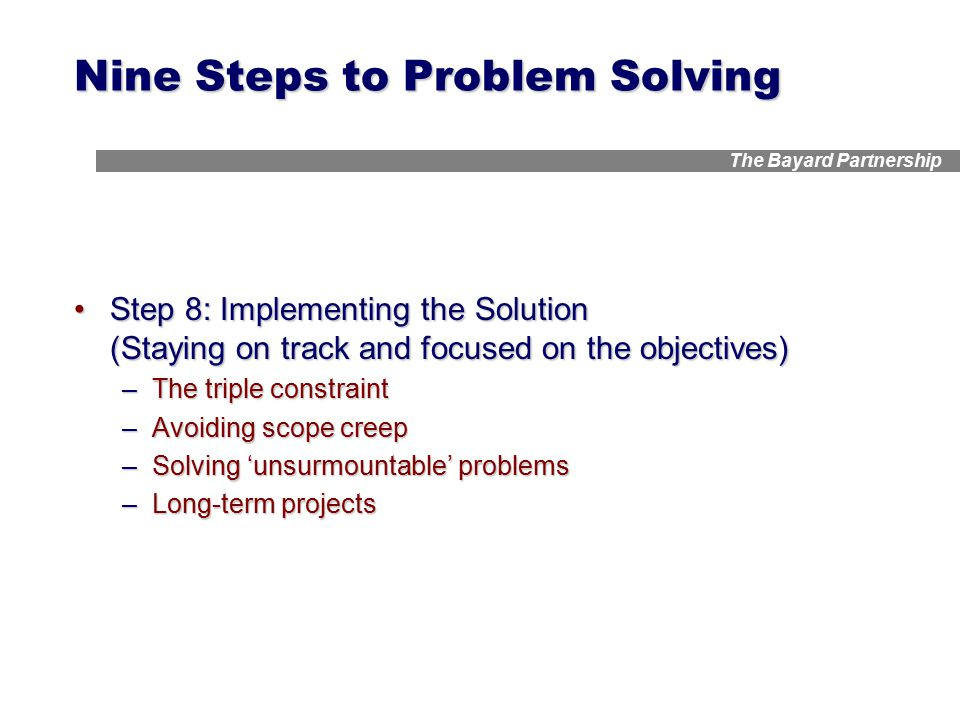 The Bayard Partnership Nine Steps to Problem Solving Step 8: Implementing the Solution (Staying on track and focused on the objectives)Step 8: Implementing the Solution (Staying on track and focused on the objectives) –The triple constraint –Avoiding scope creep –Solving 'unsurmountable' problems –Long-term projects