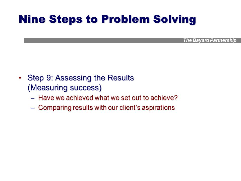 The Bayard Partnership Nine Steps to Problem Solving Step 9: Assessing the Results (Measuring success)Step 9: Assessing the Results (Measuring success) –Have we achieved what we set out to achieve.