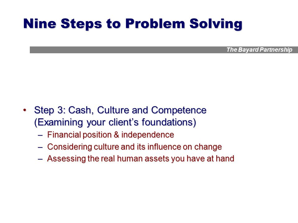 The Bayard Partnership Nine Steps to Problem Solving Step 3: Cash, Culture and Competence (Examining your client's foundations)Step 3: Cash, Culture and Competence (Examining your client's foundations) –Financial position & independence –Considering culture and its influence on change –Assessing the real human assets you have at hand