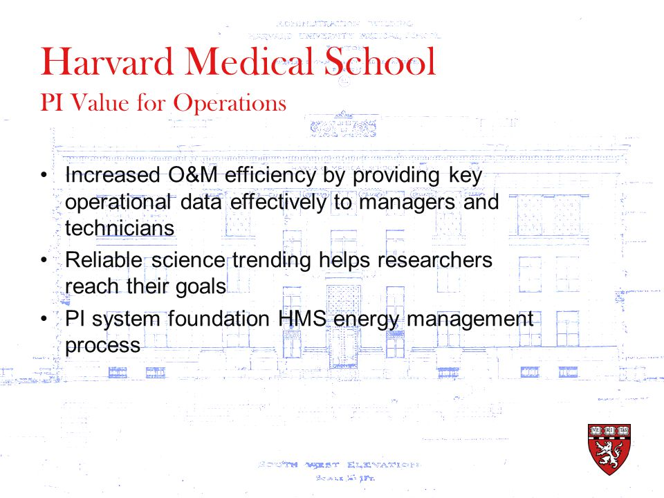 Harvard Medical School Increased O&M efficiency by providing key operational data effectively to managers and technicians Reliable science trending helps researchers reach their goals PI system foundation HMS energy management process PI Value for Operations