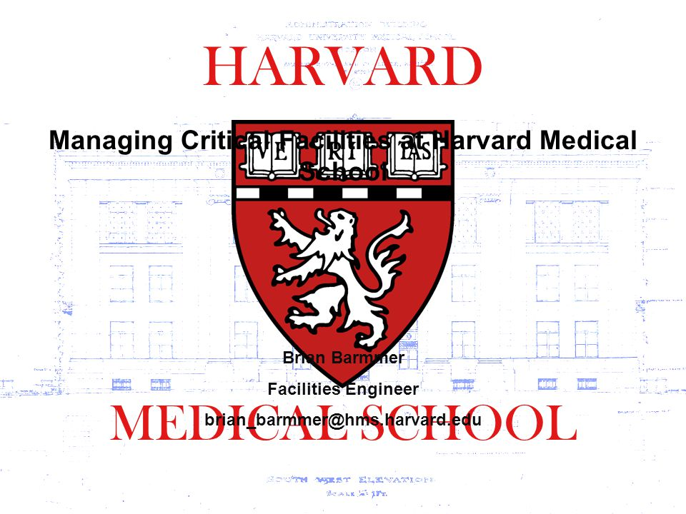HARVARD MEDICAL SCHOOL Brian Barmmer Facilities Engineer brian_barmmer@hms.harvard.edu Managing Critical Facilities at Harvard Medical School