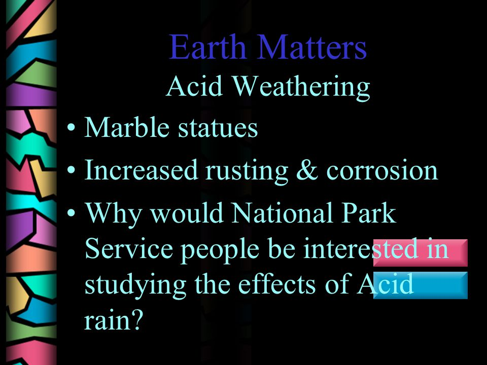 Earth Matters Acid Weathering Marble statues Increased rusting & corrosion Why would National Park Service people be interested in studying the effects of Acid rain