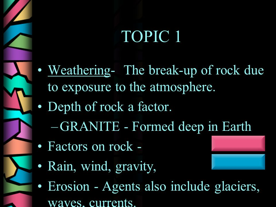 TOPIC 1 Weathering- The break-up of rock due to exposure to the atmosphere.
