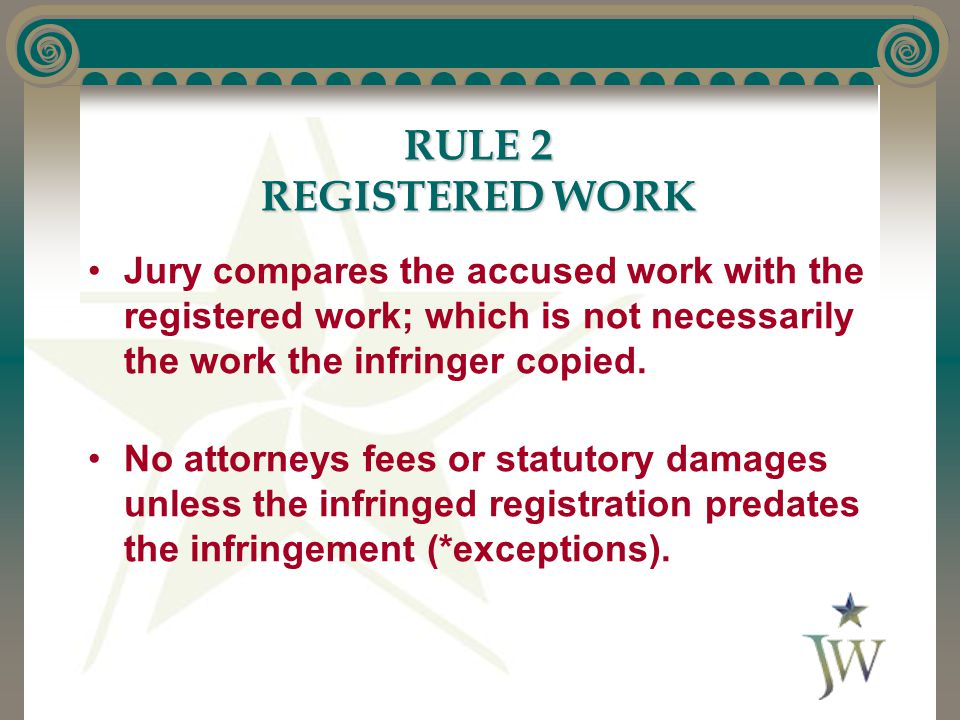 RULE 2 REGISTERED WORK Jury compares the accused work with the registered work; which is not necessarily the work the infringer copied.