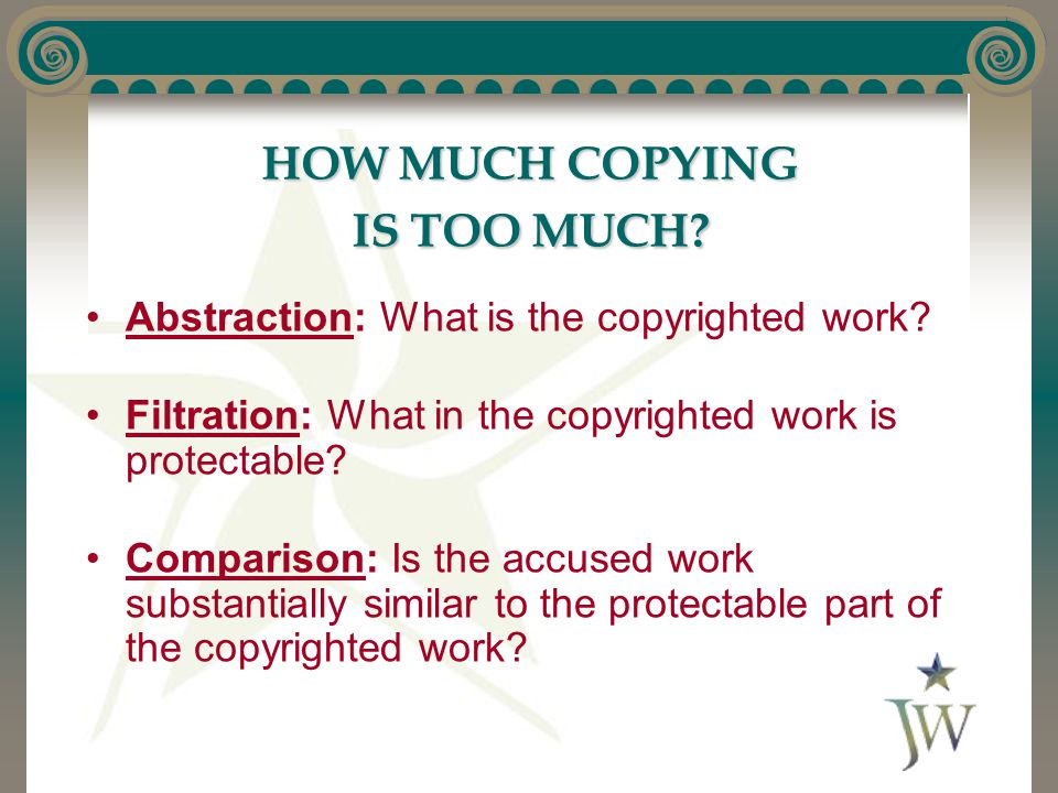 HOW MUCH COPYING IS TOO MUCH. Abstraction: What is the copyrighted work.