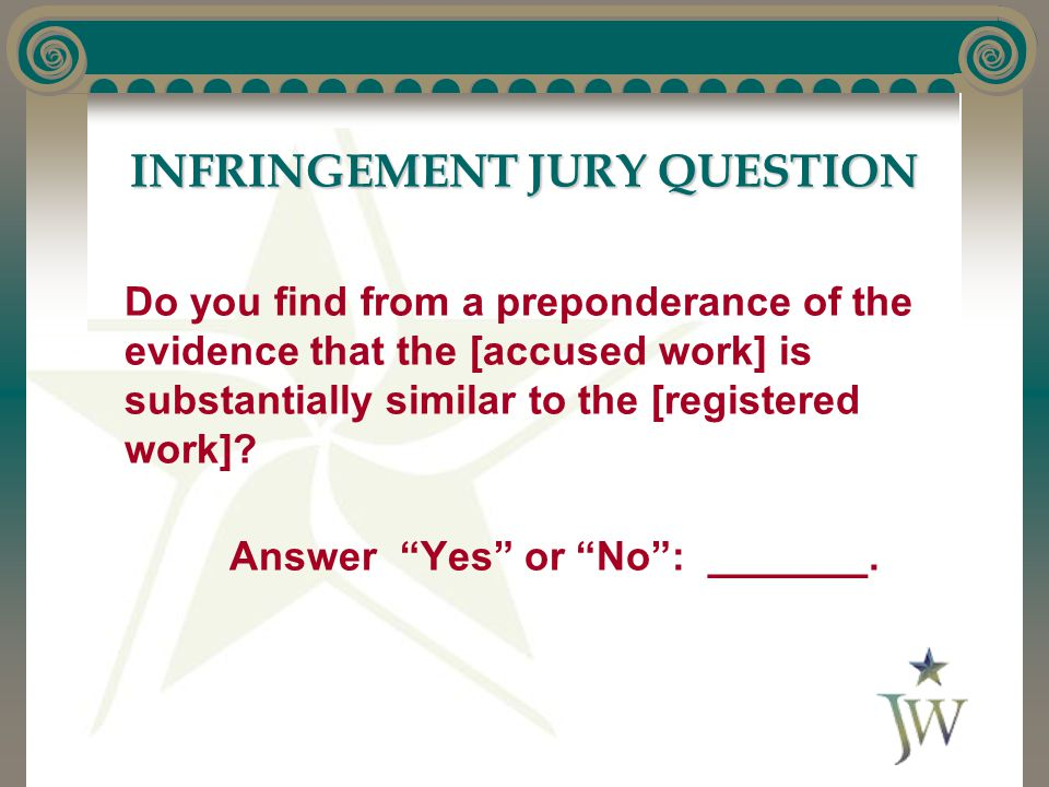 INFRINGEMENT JURY QUESTION Do you find from a preponderance of the evidence that the [accused work] is substantially similar to the [registered work]?